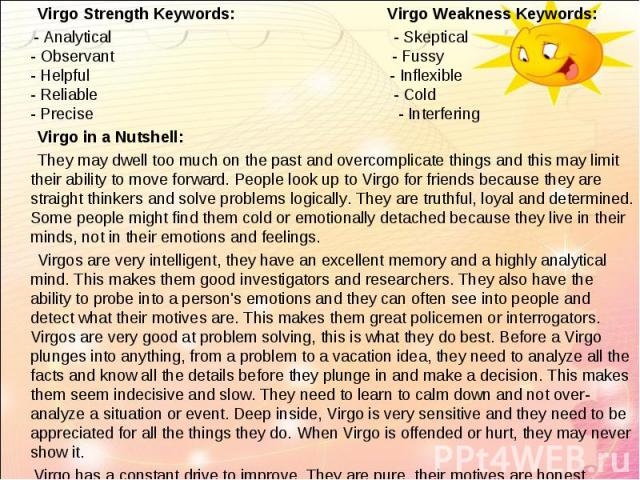 Virgo Strength Keywords: Virgo Weakness Keywords:   Virgo Strength Keywords: Virgo Weakness Keywords: - Analytical - Skeptical - Observant - Fussy - Helpful - Inflexible - Reliable - Cold - Precise - Interfering Virgo in a Nutshell: They…
