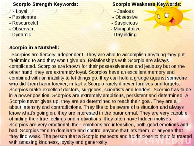 Scorpio Strength Keywords: Scorpio Weakness Keywords:   Scorpio Strength Keywords: Scorpio Weakness Keywords: - Loyal - Jealous - Passionate - Obsessive - Resourceful - Suspicious - Observant - Manipulative - Dynamic - Unyielding Scorpio…