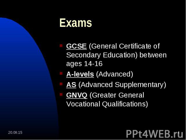 GCSE (General Certificate of Secondary Education) between ages 14-16 GCSE (General Certificate of Secondary Education) between ages 14-16 A-levels (Advanced) AS (Advanced Supplementary) GNVQ (Greater General Vocational Qualifications)