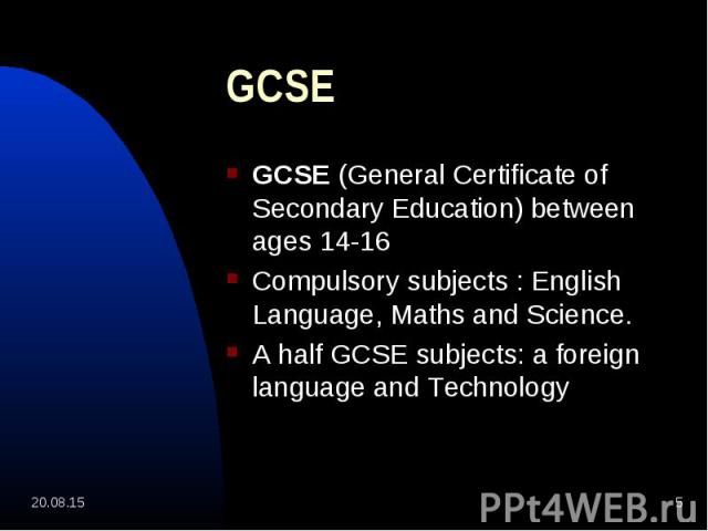 GCSE (General Certificate of Secondary Education) between ages 14-16 GCSE (General Certificate of Secondary Education) between ages 14-16 Compulsory subjects : English Language, Maths and Science. A half GCSE subjects: a foreign language and Technology