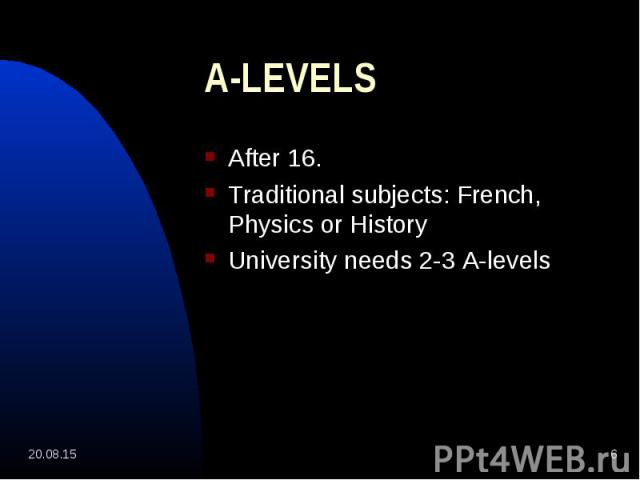 After 16. After 16. Traditional subjects: French, Physics or History University needs 2-3 A-levels