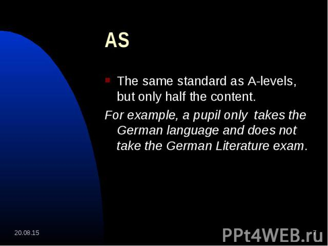 The same standard as A-levels, but only half the content. The same standard as A-levels, but only half the content. For example, a pupil only takes the German language and does not take the German Literature exam.