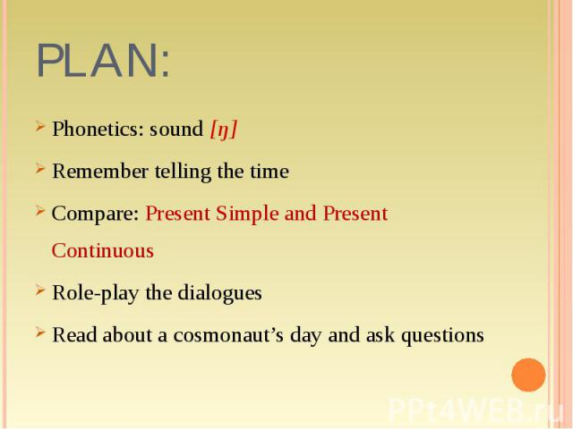 Phonetics: sound [ŋ] Phonetics: sound [ŋ] Remember telling the time Compare: Present Simple and Present Continuous Role-play the dialogues Read about a cosmonaut's day and ask questions