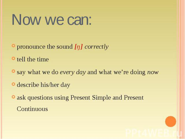 pronounce the sound [ŋ] correctly tell the time say what we do every day and what we're doing now describe his/her day ask questions using Present Simple and Present Continuous