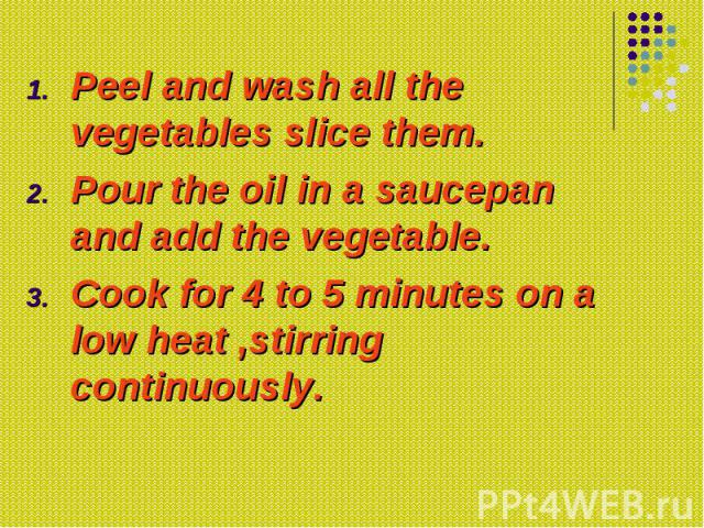Peel and wash all the vegetables slice them. Peel and wash all the vegetables slice them. Pour the oil in a saucepan and add the vegetable. Cook for 4 to 5 minutes on a low heat ,stirring continuously.