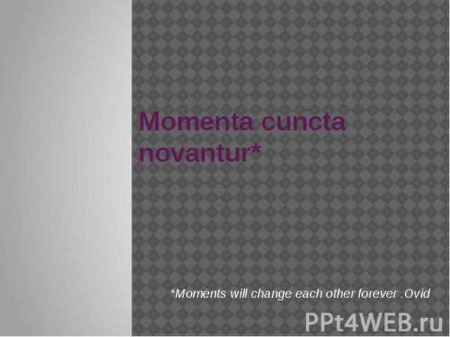 Momenta cuncta novantur* *Moments will change each other forever .Ovid