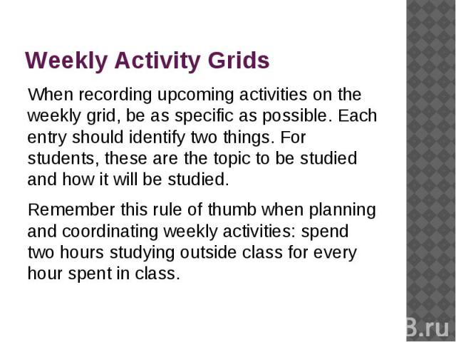 Weekly Activity Grids When recording upcoming activities on the weekly grid, be as specific as possible. Each entry should identify two things. For students, these are the topic to be studied and how it will be studied. Remember this rule of thumb w…