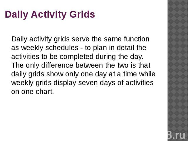 Daily Activity Grids Daily activity grids serve the same function as weekly schedules - to plan in detail the activities to be completed during the day. The only difference between the two is that daily grids show only one day at a time while weekly…