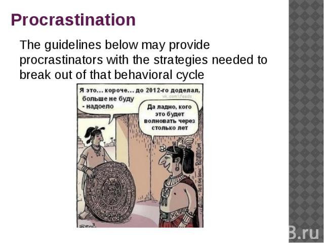 Procrastination The guidelines below may provide procrastinators with the strategies needed to break out of that behavioral cycle