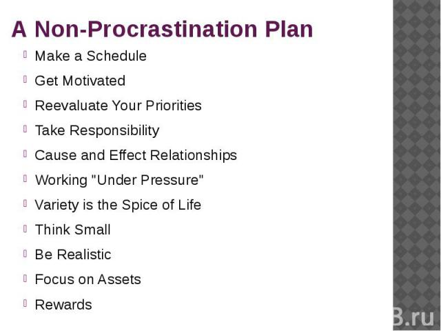 """A Non-Procrastination Plan Make a Schedule Get Motivated Reevaluate Your Priorities Take Responsibility Cause and Effect Relationships Working """"Under Pressure"""" Variety is the Spice of Life Think Small Be Realistic Focus on Assets Rewards"""