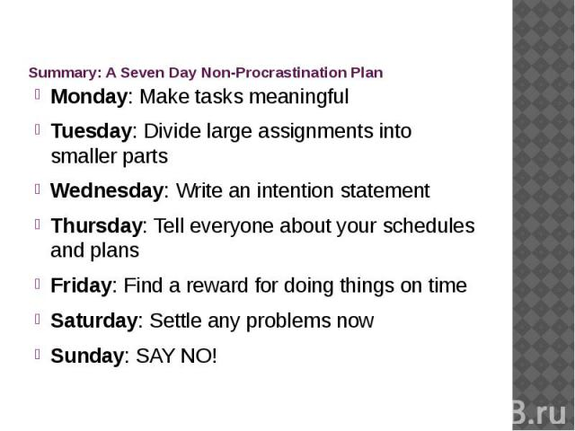 Summary: A Seven Day Non-Procrastination Plan Monday: Make tasks meaningful Tuesday: Divide large assignments into smaller parts Wednesday: Write an intention statement Thursday: Tell everyone about your schedules and plans Friday: Find a reward for…