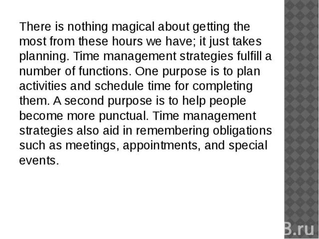 There is nothing magical about getting the most from these hours we have; it just takes planning. Time management strategies fulfill a number of functions. One purpose is to plan activities and schedule time for completing them. A second purpose is …