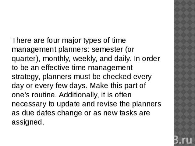 There are four major types of time management planners: semester (or quarter), monthly, weekly, and daily. In order to be an effective time management strategy, planners must be checked every day or every few days. Make this part of one's routine. A…