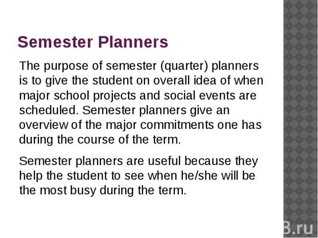 Semester Planners The purpose of semester (quarter) planners is to give the student on overall idea of when major school projects and social events are scheduled. Semester planners give an overview of the major commitments one has during the course …