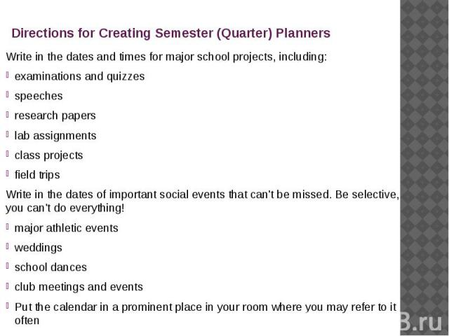 Directions for Creating Semester (Quarter) Planners Write in the dates and times for major school projects, including: examinations and quizzes speeches research papers lab assignments class projects field trips Write in the dates of important socia…