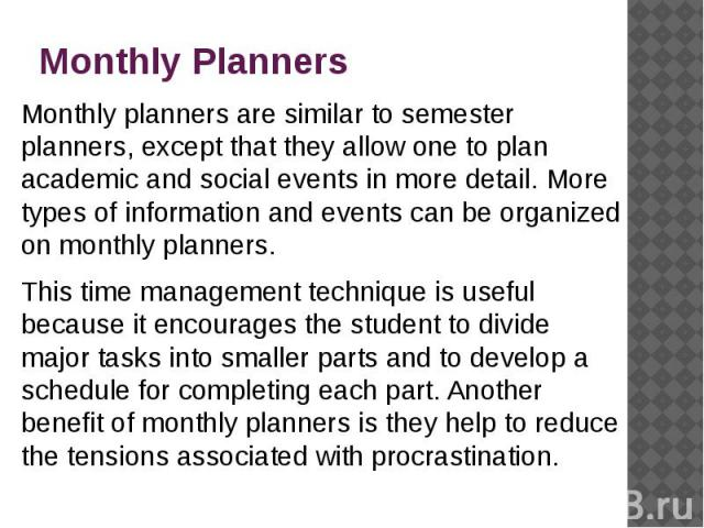 Monthly Planners Monthly planners are similar to semester planners, except that they allow one to plan academic and social events in more detail. More types of information and events can be organized on monthly planners. This time management techniq…