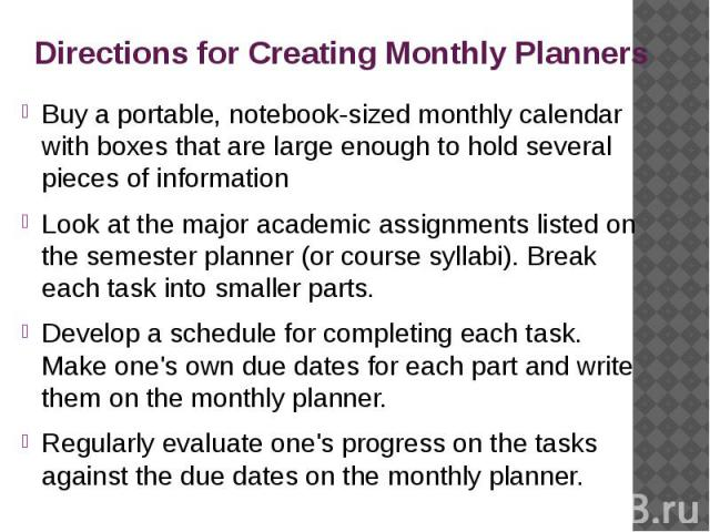 Directions for Creating Monthly Planners Buy a portable, notebook-sized monthly calendar with boxes that are large enough to hold several pieces of information Look at the major academic assignments listed on the semester planner (or course syllabi)…