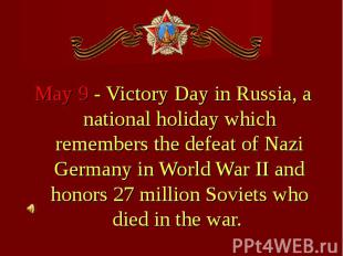 May 9 - Victory Day in Russia, a national holiday which remembers the defeat of