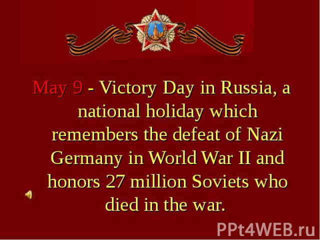May 9 - Victory Day in Russia, a national holiday which remembers the defeat of Nazi Germany in World War II and honors 27 million Soviets who died in the war. May 9 - Victory Day in Russia, a national holiday which remembers the defeat of Nazi Germ…