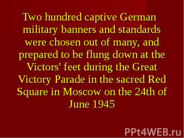 Two hundred captive German military banners and standards were chosen out of many, and prepared to be flung down at the Victors' feet during the Great Victory Parade in the sacred Red Square in Moscow on the 24th of June 1945