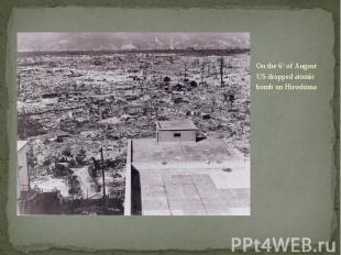 On the 6th of August US dropped atomic bomb on Hiroshima On the 6th of August US