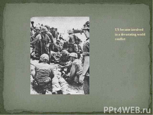 US became involved in a devastating world conflict US became involved in a devastating world conflict
