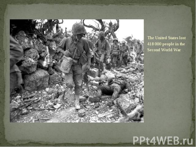 The United States lost 418 000 people in the Second World War The United States lost 418 000 people in the Second World War
