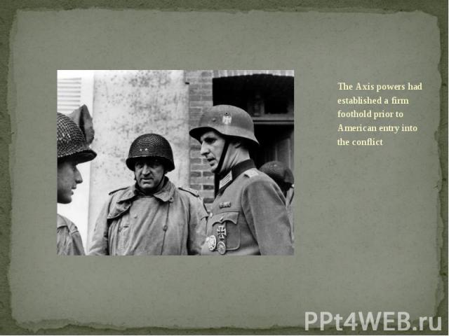The Axis powers had established a firm foothold prior to American entry into the conflict The Axis powers had established a firm foothold prior to American entry into the conflict