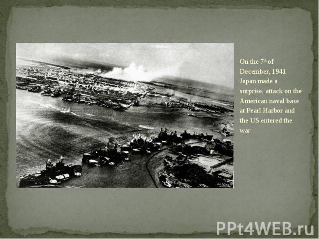 On the 7th of December, 1941 Japan made a surprise, attack on the American naval base at Pearl Harbor and the US entered the war On the 7th of December, 1941 Japan made a surprise, attack on the American naval base at Pearl Harbor and the US entered…