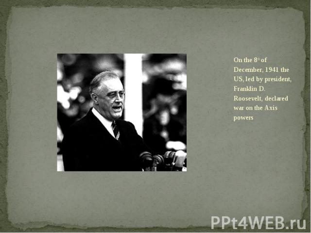 On the 8th of December, 1941 the US, led by president, Franklin D. Roosevelt, declared war on the Axis powers On the 8th of December, 1941 the US, led by president, Franklin D. Roosevelt, declared war on the Axis powers