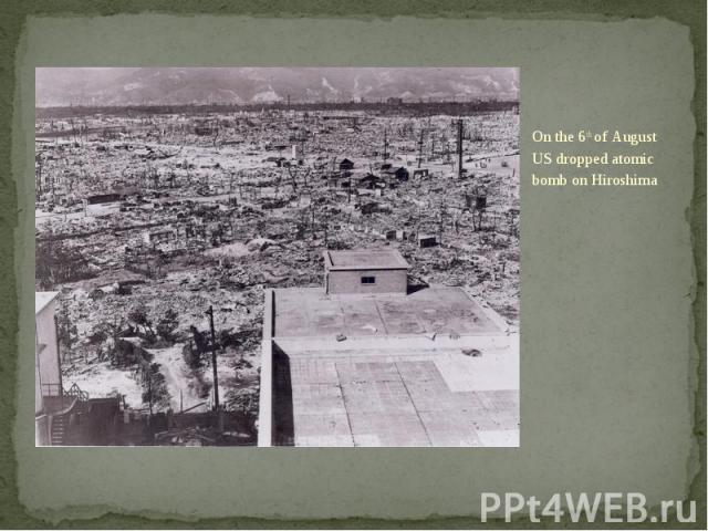 On the 6th of August US dropped atomic bomb on Hiroshima On the 6th of August US dropped atomic bomb on Hiroshima