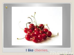 I like cherries.
