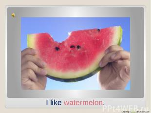 I like watermelon.