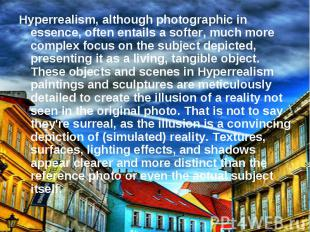 Hyperrealism, although photographic in essence, often entails a softer, much mor