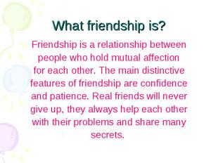 What friendship is? Friendship is a relationship between people who hold mutual