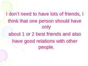 I don't need to have lots of friends, I I don't need to have lots of friends, I