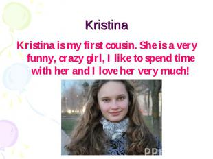 Kristina Kristina is my first cousin. She is a very funny, crazy girl, I like to