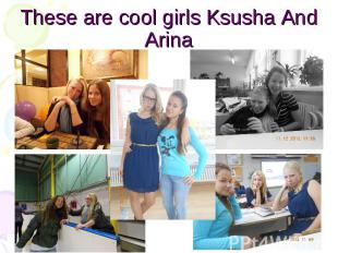 These are cool girls Ksusha And Arina