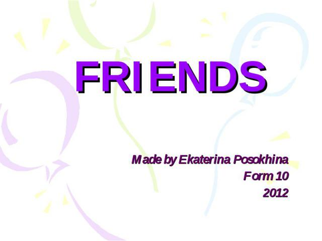 FRIENDS Made by Ekaterina Posokhina Form 10 2012