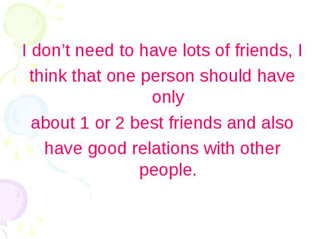 I don't need to have lots of friends, I I don't need to have lots of friends, I think that one person should have only about 1 or 2 best friends and also have good relations with other people.