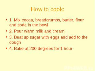 How to cook: 1. Mix cocoa, breadcrumbs, butter, flour and soda in the bowl 2. Po