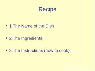 Recipe 1.The Name of the Dish 2.The Ingredients: 3.The Instructions (how to cook