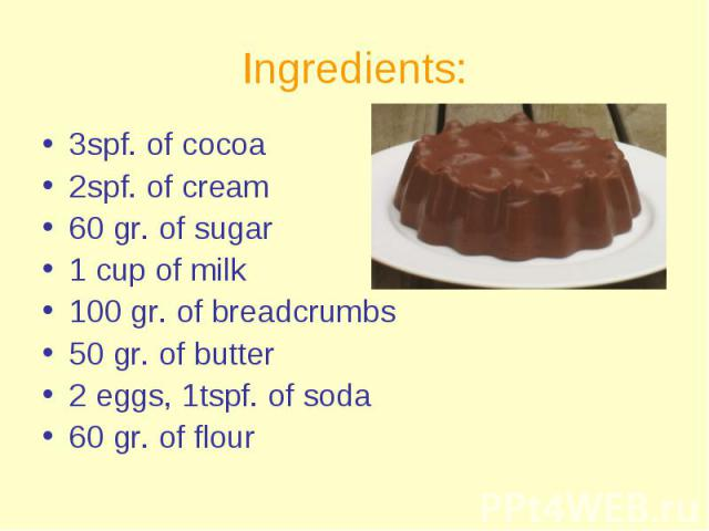 Ingredients: 3spf. of cocoa 2spf. of cream 60 gr. of sugar 1 cup of milk 100 gr. of breadcrumbs 50 gr. of butter 2 eggs, 1tspf. of soda 60 gr. of flour