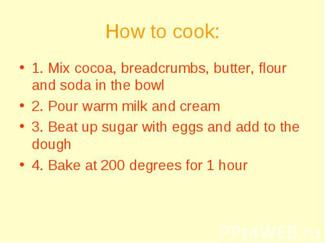 How to cook: 1. Mix cocoa, breadcrumbs, butter, flour and soda in the bowl 2. Pour warm milk and cream 3. Beat up sugar with eggs and add to the dough 4. Bake at 200 degrees for 1 hour