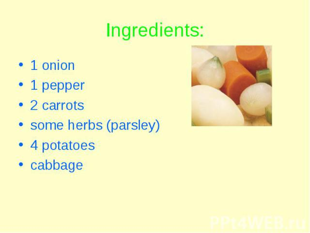 Ingredients: 1 onion 1 pepper 2 carrots some herbs (parsley) 4 potatoes cabbage