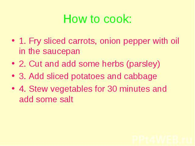 How to cook: 1. Fry sliced carrots, onion pepper with oil in the saucepan 2. Cut and add some herbs (parsley) 3. Add sliced potatoes and cabbage 4. Stew vegetables for 30 minutes and add some salt