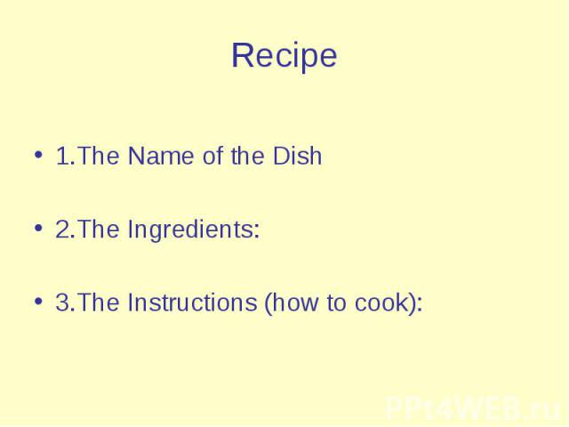 Recipe 1.The Name of the Dish 2.The Ingredients: 3.The Instructions (how to cook):