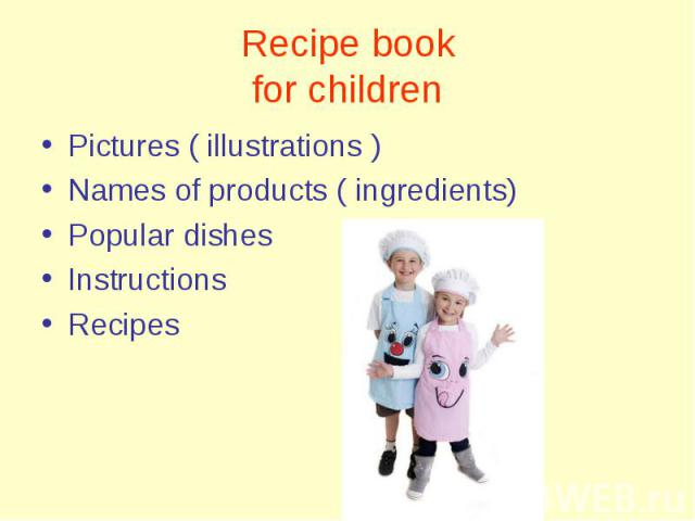 Pictures ( illustrations ) Pictures ( illustrations ) Names of products ( ingredients) Popular dishes Instructions Recipes