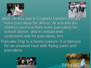 Well, on this day in England families usually have pancakes for dinner. At schoo