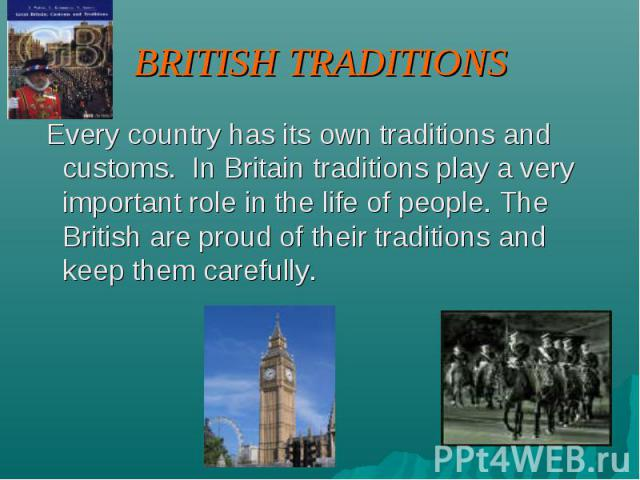 BRITISH TRADITIONS Every country has its own traditions and customs. In Britain traditions play a very important role in the life of people. The British are proud of their traditions and keep them carefully.